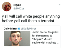 "Blackpeopletwitter, Justin Bieber, and Muslim: reggie  @1942bs  y'all will call white people anything  before y'all call them a terrorist  Daily Mirror@DailyMirror  Justin Bieber fan jailed  for threatening to  ""chop up"" Muslim  cabbie with machete <p>Local man suffering from mental illness… (via /r/BlackPeopleTwitter)</p>"