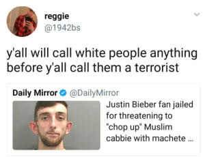"Justin Bieber, Muslim, and Reggie: reggie  @1942bs  y'all will call white people anything  before y'all call them a terrorist  Daily Mirror@DailyMirror  Justin Bieber fan jailed  for threatening to  ""chop up"" Muslim  cabbie with machete Local man suffering from mental illness"