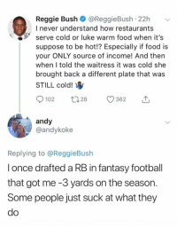 😂😂😂: Reggie Bush @ReggieBush 22h  I never understand how restaurants  serve cold or luke warm food when it's  suppose to be hot!? Especially if food is  your ONLY source of income! And then  when I told the waitress it was cold she  brought back a different plate that was  STILL cold!  102 28 362  andy  @andykoke  Replying to @ReggieBush  l once drafted a RB in fantasy football  that got me -3 yards on the season  Some people just suck at what they  do 😂😂😂