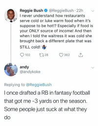 😂😂😂 https://t.co/518pVkLcj6: Reggie Bush @ReggieBush 22h  I never understand how restaurants  serve cold or luke warm food when it's  suppose to be hot!? Especially if food is  your ONLY source of income! And then  when I told the waitress it was cold she  brought back a different plate that was  STILL cold!  0102 t 28 362  andy  @andykoke  Replying to @ReggieBush  l once drafted a RB in fantasy football  that got me -3 yards on the season.  Some people just suck at what they  do 😂😂😂 https://t.co/518pVkLcj6