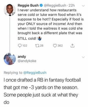 Still hilarious: Reggie Bush @ReggieBush 22h  I never understand how restaurants  serve cold or luke warm food when it's  suppose to be hot!? Especially if food is  your ONLY source of income! And then  when I told the waitress it was cold she  brought back a different plate that was  STILL cold!  andy  @andykoke  Replying to @ReggieBush  l once drafted a RB in fantasy football  that got me -3 yards on the season.  Some people just suck at what they Still hilarious