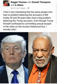 cosby: Reggie Thomas with Everett Thompson  and  6 others.  Oct 14 at 7:06am  I find it very interesting that the same people who  had no problem believing the accusers of Bill  Cosby 20 and 30 years later, have a big problem  believing the Trump accusers. Even though Trump  himself confessed to committing sexual assault  in the video on the Access Hollywood bus.  wonder why?