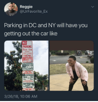 Blackpeopletwitter, Reggie, and School: Reggie  @UrFavorite_Ex  Parking in DC and NY will have you  getting out the car like  NO  PARKING  TUESDAY  TREET CLEANING  NO  STOPPING  MON- FRI  MON-FRI  SCHOOL SUSINESS  WAY  DAYS  sC  T HOUR PARKING  4PM 6PM  MONFRI  T. PERMITS  MPT  3/26/18, 10:06 AM <p>Fuck it, I'm walking (via /r/BlackPeopleTwitter)</p>