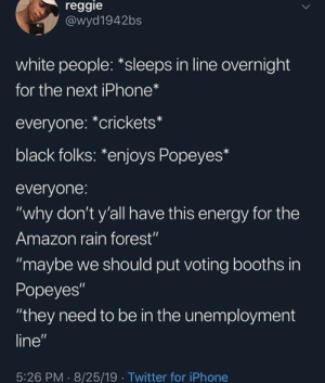 "I'ma eat this sandwich, yall can eat a dick: reggie  @wyd1942bs  white people: *sleeps in line overnight  for the next iPhone*  everyone: *crickets*  black folks: *enjoys Popeyes*  everyone:  ""why don't y'all have this energy for the  Amazon rain forest""  ""maybe we should put voting booths in  Popeyes""  ""they need to be in the unemployment  line""  5:26 PM 8/25/19 Twitter for iPhone I'ma eat this sandwich, yall can eat a dick"