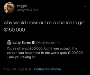 Iphone, Reggie, and Twitter: reggie  @wyd1942bs  why would i miss out on a chance to get  $150,000  Lotty Earns @lottyburns 1d  You're offered £50,000, but if you accept, the  person you hate most in the world gets £100,000  - are you taking it?  1:38 PM 5/27/19 Twitter for iPhone meirl