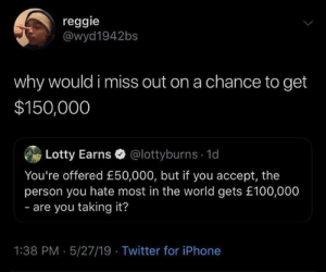 Dank, Iphone, and Reggie: reggie  @wyd1942bs  why would i miss out on a chance to get  $150,000  Lotty Earns @lottyburns 1d  You're offered £50,000, but if you accept, the  person you hate most in the world gets £100,000  - are you taking it?  1:38 PM 5/27/19 Twitter for iPhone