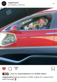 Friends, Traffic, and California: reggiewatts  Los Angeles, California  Liked by rosariodawson and 8,692 others  reggiewatts Seeing friends in traffic makes for a great start  back home Friends in traffic 💕🧙‍♂️