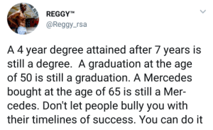 Mercedes, All That, and Success: REGGYM  @Reggy_rsa  A 4 year degree attained after 7 years is  still a degree. A graduation at the age  of 50 is still a graduation. A Mercedes  bought at the age of 65 is still a Mer-  cedes. Don't let people bully you with  their timelines of success. You can do it Just keep pushing. Its all that matters.
