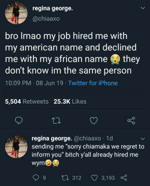 "Bitch, Dank, and Iphone: regina george.  @chiaaxo  bro Imao my job hired me with  my american name and declined  me with my african name  they  don't know im the same person  10:09 PM 08 Jun 19 Twitter for iPhone  5,504 Retweets 25.3K Likes  regina george. @chiaaxo 1d  sending me ""sorry chiamaka we regret to  inform you"" bitch y'all already hired me  wym  L 312  3,193 Sounds like a case by WayTooCyber MORE MEMES"