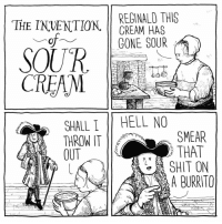 Memes, 🤖, and Cream: REGINALD THIS  THE INVENTION  CREAM HAS  GONE SOUR  of  SOUR  CREAM  SHALL HELL NO  SMEAR  THROW IT  THAT  OUT  SHIT ON  A BURRITO we owe this person a great debt food future truth tacos