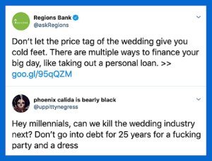 Dank, Finance, and Fucking: Regions Bank  @askRegions  REGIONS  Don't let the price tag of the wedding give you  cold feet. There are multiple ways to finance your  big day, like taking out a personal loan. >>  goo.gl/95qQZM  phoenix calida is bearly black  @uppittynegress  Hey millennials, can we Kill the wedding industry  next? Don't go into debt for 25 years for a fucking  party and a dress This one might be worthwhile by commonvanilla MORE MEMES