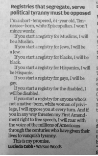 Memes, Muslim, and The Voice: Registries that segregate, serve  political tyranny must be opposed  I'ma short-tempered, 61-year old, Ten  nessee-born, white Episcopalian. I won't  mince words:  If you startaregistry for Muslims, I will  be a Muslim.  If you startaregistry for Jews, I will be  a Jew.  t  If you startaregistry for blacks, will be  black  If you startaregistry for Hispanics, Iwill i  be Hispanic.  If you startaregistry for gays, Iwillbe g  gay.  If you startaregistry for the disabled, a  will be disabled.  If you start aregistry for anyone who is  not a native-born  white woman ofprivi- P  lege, will oppose you at every turn.Andif t  you in any way threaten my First Amend-  ment right to free speech, I will roar with  the voice of millions of Americans  the throughthe centuries who have given their r  lives to vanquish tyranny.  This is my promise.  Lucinda Cobb. Warson Woods I don't know who this lady is, but God bless her short-tempered heart.