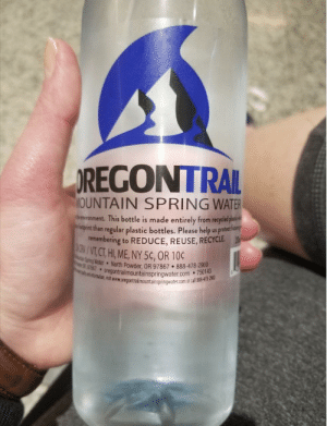 Pretty sure Im going to die of dysentery if I drink this.: REGONTRAL  OUNTAIN SPRING WATER  hrenronment. This bottle is made entirely from recycled  epint than regular plastic bottles. Please help us protet hn  remembering to REDUCE, REUSE, RECYCLE.  /VT,CH E NY5C, OR 100  ing Water North Powder, OR 97867.888-478-20u  1867 oregontrailmountainspringwater.com .750  normation, visit  egontalmountainspringwater.com or all 88-478-0 Pretty sure Im going to die of dysentery if I drink this.