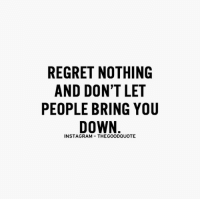 TheGoodQuote: REGRET NOTHING  AND DON'T LET  PEOPLE BRING YOU  DOWN  INSTAGRAM THEGOODQUOTE TheGoodQuote