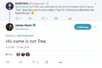 "Something to think about MarvelousJokes: ReGRETAble @Gretagroupie 2h  @JamesGunn So if Thor can understand Groot, & he introduces him to Cap as  ""Tree"", does that mean his name really is Tree? Or is that just an affectation like  Rabbit/Rocket?  James Gunn  @JamesGunn  Following  Replying to @Gretagroupie  His name is not Tree.  4:10 AM 10 May 2018  4 Likes Something to think about MarvelousJokes"