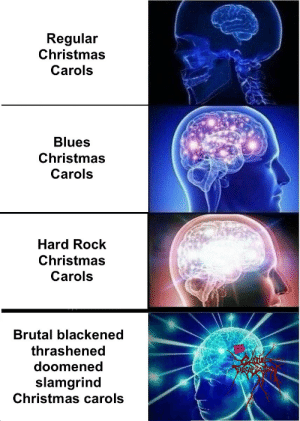 Carols: Regular  Christmas  Carols  Blues  Christmas  Carols  Hard Rock  Christmas  Carols  Brutal blackened  thrashened  doomened  slamgrind  Christmas carols