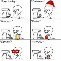 "Birthday, Christmas, and Easter: ""Regular day*  *Christmas*  *New year*  Easter*  Carnival*  *Birthday* hmm.. Still havent found where this bugs hiding"