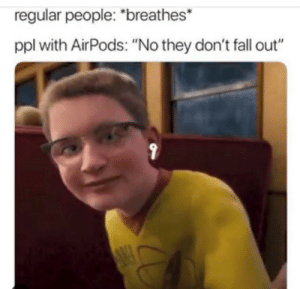 "Dank, Fall, and Memes: regular people: ""breathes*  ppl with AirPods: ""No they don't fall out"" I dont speak poor by yuusaaf MORE MEMES"