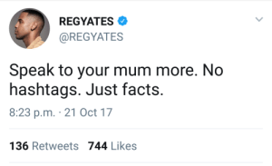 Facts, Speak, and Oct: REGYATES  @REGYATES  Speak to your mum more. No  hashtags. Just facts.  8:23 p.m. 21 Oct 17  136 Retweets 744 Likes Look after your mums