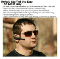 Bluetooth, Books, and Break: Rehab Staff of the Dav:  The Main Guy  Will hook u up with extra snacks so you'll tell everyone he's the coolest staff.  Pretends to be on his Bluetooth with sponsees all day.  Winks at the female clients as he lights their cigarettes at smoke break.  Says sponsoring women is fine if you're on good spiritual footing.  Hands out big books and gabapentin.  Doesn't need meetings cuz he is fighting the disease on the front lines everyday.