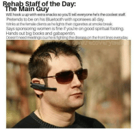 Bluetooth, Books, and Break: Rehab Staff of the Dav:  The Main Guy  Wll hook u up with extra snacks so you'll tell everyone he's the coolest staff.  Pretends to be on his Bluetooth with sponsees all day.  Winks at the female clients as he lights their cigarettes at smoke break.  Says sponsoring women is fine if you're on good spiritual footing.  Hands out big books and gabapentin.  Doesn't need meetings cuz he is fighting the disease on the front lines everyday.  dankrecoverymen