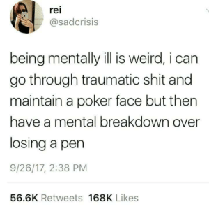 maintain: rei  asadcrisis  being mentally ill is weird, i can  go through traumatic shit and  maintain a poker face but then  have a mental breakdown over  losing a pen  9/26/17, 2:38 PM  56.6K Retweets 168K Likes