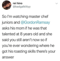 Instagram, Meme, and Memes: rei hino  @badgalkittyy  So I'm watching master chef  juniors and @GordonRamsay  asks his mom if he was that  talented at 8 years old and she  said you still aren't now so if  you're ever wondering where he  got his roasting skills there's your  answer @soinnocentparent was voted 1 sexual meme page on instagram 😂💀🔞