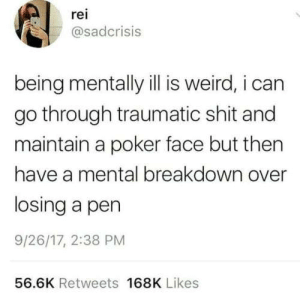 meirl: rei  @sadcrisis  being mentally ill is weird, i can  go through traumatic shit and  maintain a poker face but then  have a mental breakdown over  losing a pen  9/26/17, 2:38 PM  56.6K Retweets 168K Likes meirl