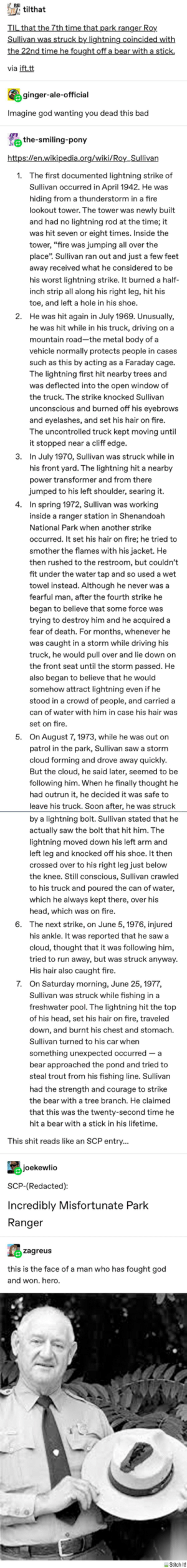 """god quakes in His presence: REI  tilthat  TIL that the 7th time that park ranger Roy.  Sullivan was struck by lightning coincided with  the 22nd time he fought off a bear with a stick.  via ift.tt  ginger-ale-official  Imagine god wanting you dead this bad  i the-smiling-pony  https://en.wikipedia.org/wiki/Roy_Sullivan  1. The first documented lightning strike of  Sullivan occurred in April 1942. He was  hiding from a thunderstorm in a fire  lookout tower. The tower was newly built  and had no lightning rod at the time; it  was hit seven or eight times. Inside the  tower, """"fire was jumping all over the  place"""". Sullivan ran out and just a few feet  away received what he considered to be  his worst lightning strike. It burned a half-  inch strip all along his right leg, hit his  toe, and left a hole in his shoe.  2.  He was hit again in July 1969. Unusually,  he was hit while in his truck, driving on a  mountain road-the metal body of a  vehicle normally protects people in cases  such as this by acting as a Faraday cage.  The lightning first hit nearby trees and  was deflected into the open window of  the truck. The strike knocked Sullivan  unconscious and burned off his eyebrows  and eyelashes, and set his hair on fire.  The uncontrolled truck kept moving until  it stopped near a cliff edge.  In July 1970, Sullivan was struck while in  his front yard. The lightning hit a nearby  3.  power transformer and from there  jumped to his left shoulder, searing it.  4. In spring 1972, Sullivan was working  inside a ranger station in Shenandoah  National Park when another strike  occurred. It set his hair on fire; he tried to  smother the flames with his jacket. He  then rushed to the restroom, but couldn't  fit under the water tap and so used a wet  towel instead. Although he never was a  fearful man, after the fourth strike he  began to believe that some force was  trying to destroy him and he acquired a  fear of death. For months, whenever he  was caught in a storm while d"""