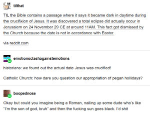"""Imagine Crucifying Jesus: REI  tilthat  TIL the Bible contains a passage where it says it became dark in daytime during  the crucifixion of Jesus. It was discovered a total eclipse did actually occur in  Jerusalem on 24 November 29 CE at around 11AM. This fact got dismissed by  the Church because the date is not in accordance with Easter.  via reddit.com  emotionsclashagainstemotions  historians: we found out the actual date Jesus was crucified!  Catholic Church: how dare you question our appropriation of pegan hollidays?  boopednose  Okay but could you imagine being a Roman, nailing up some dude who's like  """"I'm the son of god, bruh"""" and then the fucking sun goes black. I'd shit Imagine Crucifying Jesus"""