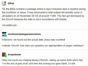 """: REI  tilthat  TIL the Bible contains a passage where it says it became dark in daytime during  the crucifixion of Jesus. It was discovered a total eclipse did actually occur in  Jerusalem on 24 November 29 CE at around 11AM. This fact got dismissed by  the Church because the date is not in accordance with Easter  via reddit.com  emotionsclashagainstemotions  historians: we found out the actual date Jesus was crucified!  Catholic Church: how dare you question our appropriation of pegan hollidays?  boopednose  Okay but could you imagine being a Roman, nailing up some dude who's like  """"I'm the son of god, bruh"""" and then the fucking sun goes black. l'd shit"""