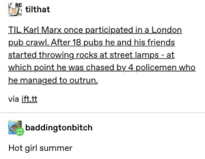 Karl Marx flees, wind flying through his hair: REI  tilthat  TILL  TIL Karl Marx once participated in a London  pub crawl. After 18 pubs he and his friends  started throwing rocks at street lamps - at  which point he was chased by 4 policemen who  he managed to outrun.  via ift.tt  baddingtonbitch  Hot girl summer Karl Marx flees, wind flying through his hair