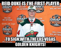 Hockey, Memes, and Duke: REIDIDUKEISTHE FIRSTPLAYER  NHL NETWO  NHL NETWORK  2014  2015  NHL COM  COM  DRAM  DRAG  NHL NETWORK  ORK  @nhl ref logic  2014  DRAFT  NHL COM  NHL NETWO  2016  NTOSIGN WITH THE LASVEGAS  NHL NETWORK  GOLDEN KNIGHTS! Fitting that a guy named Duke would be the Knight's first player haha. Duke has 35 goals and 33 assists in WHL this season with the Brandon Wheat Kings and is signed for 3 years with Vegas. - nhl hockey vegasgoldenknights brandonwheatkings