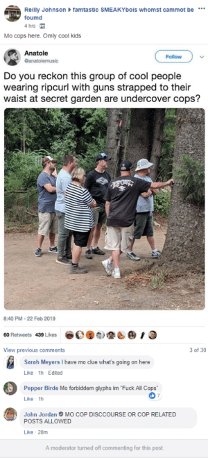 "Facebook, Fucking, and Funny: Reilly Johnsonfa  mtastic SMEAKYbois whomst cammot be  foumd  4 hrs-  Mo cops here. Omly cool kids  Anatole  @anatolemusic  Follow  Do you reckon this group of cool people  wearing ripcurl with guns strapped to their  waist at secret garden are undercover cops?  8:40 PM- 22 Feb 2019  ⓢ원銮& @ , O  60 Retweets 439 Likes  e   View previous comments  3 of 30  Sarah Meyers I have mo clue what's going on here  Like 1h Edited  Pepper Birde Mo forbiddem glyphs im ""Fuck All Cops""  Like 1h  John JordanウMO COP DISCCOURSE OR COP RELATED  POSTS ALLOWED  往!  Like 28m  A moderator turned off commenting for this post. sexhaver:im in this facebook group for borzois where you're not allowed to use the letter N or you get banned and it makes the inevitable discourse posts really fucking funny"