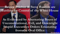 Reince Priebus & Steve Bannon are  Battling for Control of the White House  As Evidenced by Alternating Bouts of  Unconstitutional, Evil, and Downright  Stupid Executives orders Emanating  from the Oval Office  SOP Hypocrisy 101