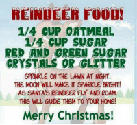 Memes, And Funny, and 🤖: REINDEER FOOD!  14 CUP OATMEAL  1/4 CUP SUGAR  RED AND GREEN SUGAR  CRYSTALS OR GLITTER  SPRINKLE ON THE LAWN AT NIGHT  THE MOON WILL MAKE m SPARKLE BRGHT!  AS SANTA'S REINDEER FLY AND ROAM.  THIS WILL GUDE THEM TO YOUR HOME!  Merry Christmas! For more holiday, retro, and funny pictures go to... www.snowflakescottage.com