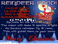 Memes, 🤖, and Reindeer: REInDEER. GOOD!  1/4 CUP  OALS  1/4 CUP  S  RED & GREEN  SUGAR CR SNAES  Sprinkle on tbe  awn  Tbe mo on winn make it sparkle brigbt  As Santa's reindeer fly &P roam  Tbis win guice them to yoo cir bome For more awesome holiday pictures go to... www.snowflakescottage.com