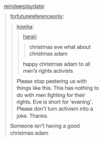 Me irl: reindeerplaydate:  forfuturereferenceonly:  kowka  haraii  christmas eve what about  christmas adam  happy christmas adam to all  men's rights activists  Please stop pestering us with  things like this. This has nothing to  do with men fighting for their  rights. Eve is short for 'evening'  Please don't turn activism into a  joke. Thanks.  Someone isn't having a good  christmas adam Me irl
