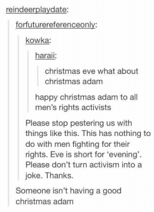 Me irl by shaubd MORE MEMES: reindeerplaydate:  forfuturereferenceonly:  kowka  haraii  christmas eve what about  christmas adam  happy christmas adam to all  men's rights activists  Please stop pestering us with  things like this. This has nothing to  do with men fighting for their  rights. Eve is short for 'evening'  Please don't turn activism into a  joke. Thanks.  Someone isn't having a good  christmas adam Me irl by shaubd MORE MEMES