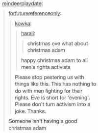 "Memes, Mens Rights, and 🤖: reindeerplaydate:  forfuturereferenceonly:  kowka:  haraii:  christmas eve what about  christmas adam  happy christmas adam to all  men's rights activists  Please stop pestering us with  things like this. This has nothing to  do with men fighting for their  rights. Eve is short for ""evening'.  Please don't turn activism into a  joke. Thanks.  Someone isn't having a good  christmas adam"