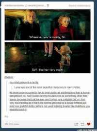 Harry Potter, Luna, and Patron: reindeersarebetter weasley patron...  Source: ronaldweasi y  Whenever you're ready, Sir.  Sir? I like her very much  i Wilson  mind.  allo  Luna was one of the most beautiful characters in Harry Potter  #it never once occurred to her o treat dobby as anything less than a human  being even ron had trouble viewing house elves as something other than  Slaves because thats all he was used to#but luna calls him sir ontheir  very first meeting as ifthats the normal greeting for a house elfand just  look how grateful dobby isthe's not used to being treated like thataluna you  beautiful soul (2)  282,334 notes Luna is the best.