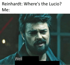 Best, Map, and Well: Reinhardt: Where's the Lucio?  Me:  Well Ilios best map.