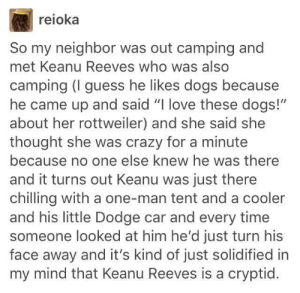 """Crazy, Dogs, and Love: reioka  So my neighbor was out camping and  met Keanu Reeves who was also  camping (I guess he likes dogs because  he came up and said """"I love these dogs!""""  about her rottweiler) and she said she  thought she was crazy for a minute  because no one else knew he was there  and it turns out Keanu was just there  chilling with a one-man tent and a cooler  and his little Dodge car and every time  someone looked at him he'd just turn his  face away and it's kind of just solidified in  my mind that Keanu Reeves is a cryptid. Keanu Reeves"""