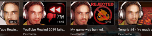 He actually did it.: REJECTED  7M  20:17  14:45  19:43  ube Rewin...  YouTube Rewind 2019 faile...  Terraria #4 - l've made a  My game was banned...  PewDiePie  PewDiePie  PewDiePie  99 videner. He actually did it.