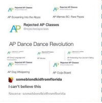 Life, Memes, and Ouija: Rejected AP Classes  Grejectedapclass  Rejected AP Classes  AP  AP  AP Screaming Into the Abyss  AP Memes BC: Rare Pepes  Rejected AP Classes  @rejectedapclass  AP Dance Dance Revolution  AP  AP  AP Emoi Language and  AP Memes  AP Pretonding Your Life Isn't Falling  Rejected AP Classes  rejectedapclass  AP  Rejected AP Classes  AP Dog Whispering  AP Ouija Board  someblondkidfromflorida  I can't believe this  Source: someblondkidfromflorida Watch me get 5s in all of these - Max textpost textposts