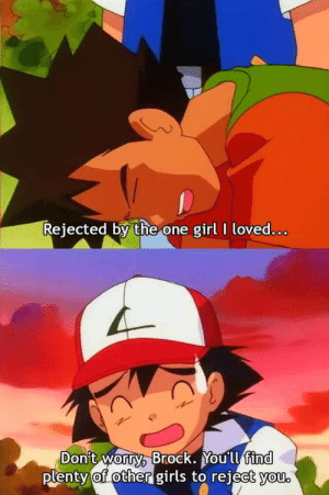 Anime, Girls, and Brock: Rejected by the one girl I loved.o.o.  Brock. You'll find  plenty of other girls to reiect vou Anime_irl