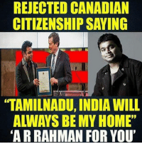 "India, Dekh Bhai, and Canadian: REJECTED CANADIAN  CITIZENSHIPSAYING  TAMILNADU, INDIA WILL  ""ARRAHMAN FOR YOU' Motherland where you're born 💯❤️"