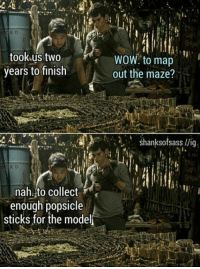Wow, Canon, and Sticks: rel.  K D  took-us two  years to finish  WOW. to map  out the maze?  shanksofsass llig.  nah.,to collect  enough popsicle  sticks for the model i accept this canon