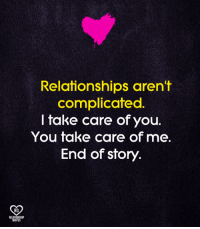 <3: Relafionships aren't  complicated  I take care of you.  You take care of me.  End of story.  RO  RELATIONSHIP  QUOTES <3