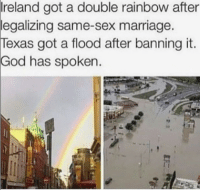 kotonamichan:  credit: https://www.instagram.com/lgbtqia_angels/?hl=en: reland got a double rainbow after  legalizing same-sex marriage.  Texas got a flood after banning it.  God has spoken. kotonamichan:  credit: https://www.instagram.com/lgbtqia_angels/?hl=en